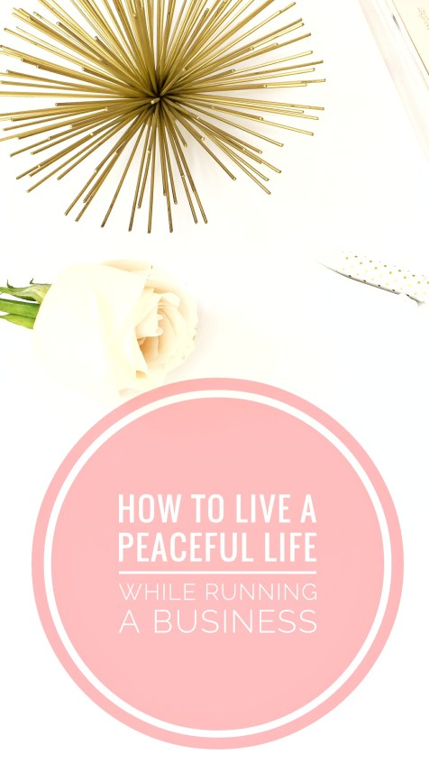 How To Live A Peaceful Life While Running Your Own Business
