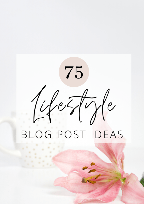 75 Lifestyle Blog Post Ideas You Can Write About