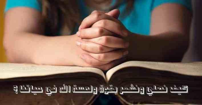 كيف نصلي ونشعر بقوة ولمسة الله في حياتنا ؟