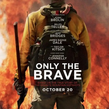 Only The Brave Movie Poster. We're talking about Only The Brave starring Josh Brolin, Jennifer Connelly and Jeff Bridges. Only The Brave is based on a true story of theGranite Mountain Hotshots, a group firefighters who put their lives on the line to protect a town from a historic wildfire.