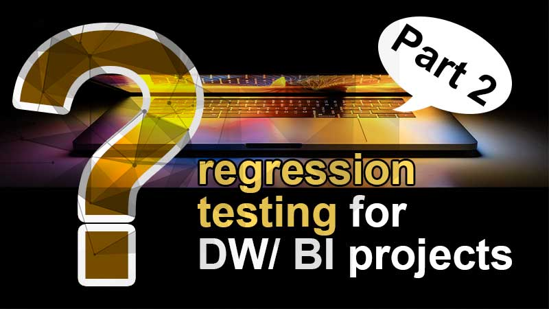 regression-testing-for-dw-bi-projects-part2