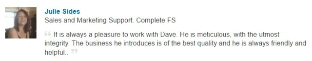 It is always a pleasure to work with Dave. He is meticulous, with the utmost integrity. The business he introduces is of the best quality and he is always friendly and helpful
