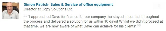 'I approached Dave for finance for our company, he stayed in contact throughout the process and delivered a solution for us within 10 days! Whilst we didn't proceed at that time, we are now aware of what Dave can achieve for his clients'
