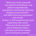 """What you do for yourself - any gesture of kindness, any gesture of gentleness, any gesture of honesty and clear seeing toward yourself - will affect how you experience your world. In fact, it will transform how you experience the world. What you do for yourself, you're doing for others, and what you do for others, you're doing for yourself."" - Pema Chodron, in Offerings 9 November."