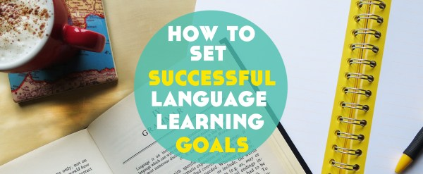 How to Set Successful Language Learning Goals (Even When