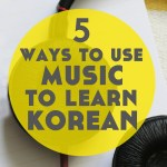 5 Ways to Use Music to Learn Korean