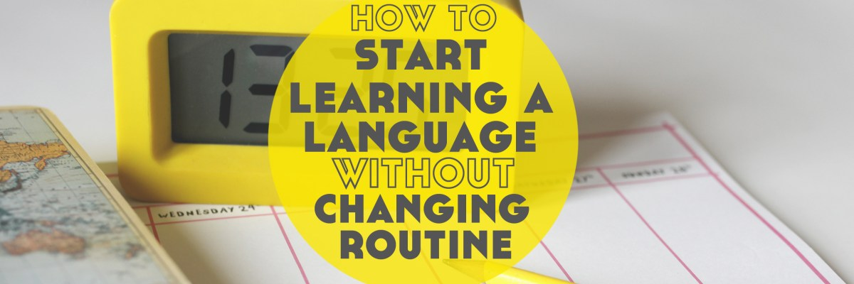 How to Start Learning a Language Without Changing Your