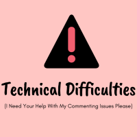 Technical Difficulties (I Need Your Help With My Commenting Issues Please)