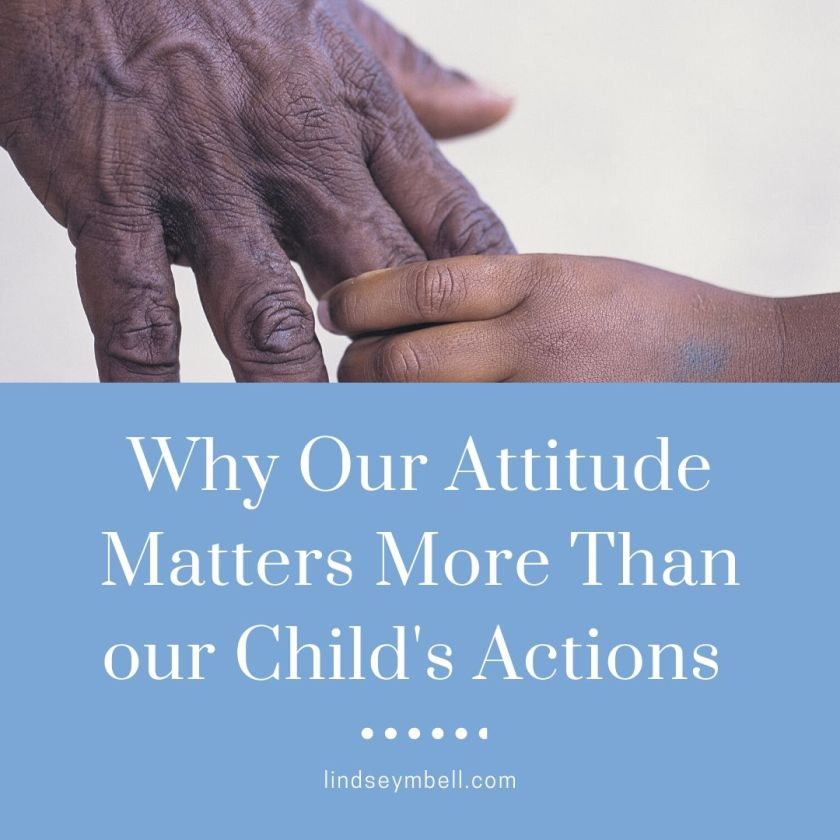 Our attitudes as parents matter a whole lot more than our child's actions. Here's why...