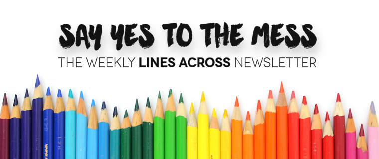 SAY YES TO THE MESS - Lines Across newsletter