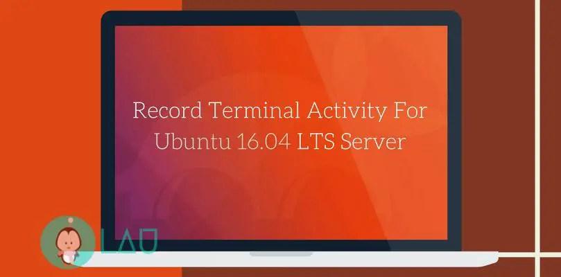 Record Terminal Activity For Ubuntu 16.04 LTS Server