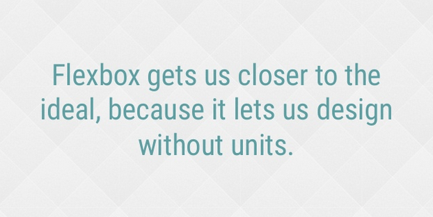 Flexbox gets us closer to the ideal, because it lets us design without units