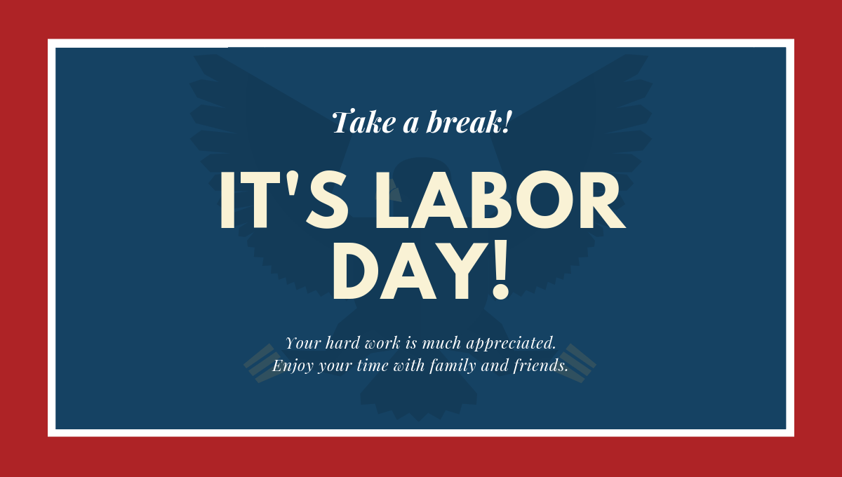 Take a break! It's Labor Day. Your hard work is much appreciated. Enjoy your time with family and friends.