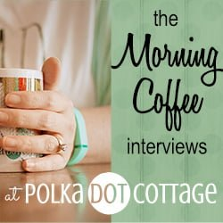 The Morning Coffee Interviews at Polka Dot Cottage