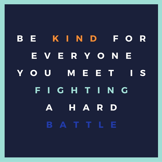 Be kind for everyone you meet isfighting a hardbattle.