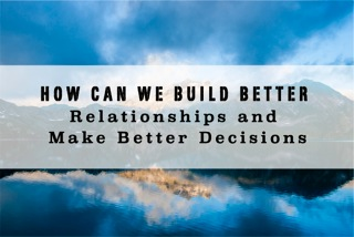 How Can We Build Better Relationships and Make Better Decisions?