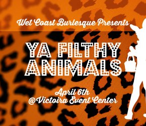 Wet Coast Burlesque Presents: YA FILTHY ANIMALS