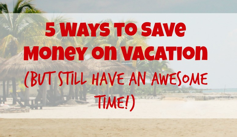 5 ways to save money on vacation (but still have an awesome time!)