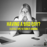 Having a Bad Day? 3 Little Tips to Turn it Around