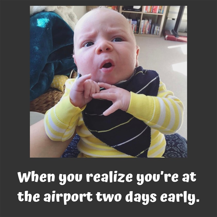 When you realize you're at the airport two days early;
