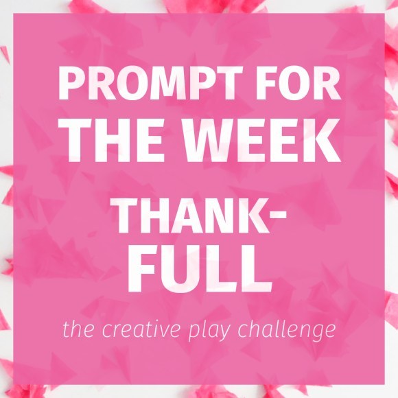 A simple prompt for this week's creative play challenge: thank-full . . .