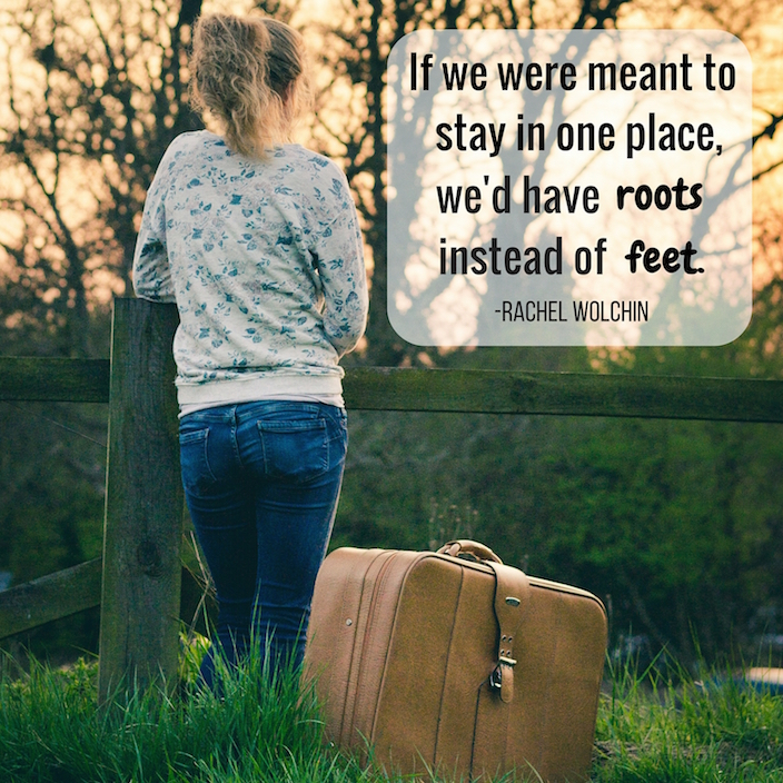 If we were meant to stay in one place wed have roots instead of feet