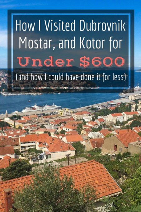How I Visited Dubrovnik, Mostar, and Kotor for Under $600 (and how I could have done it for less)