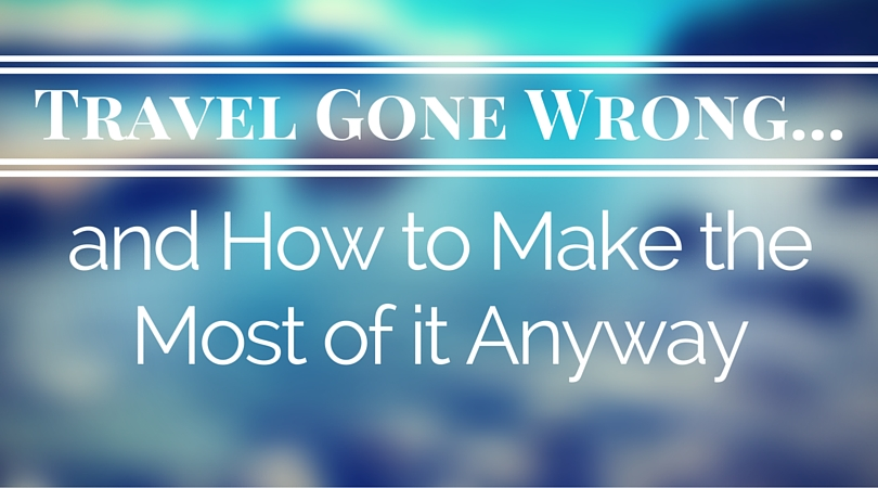 Travel Gone Wrong and How to Make the Most of It Anyway