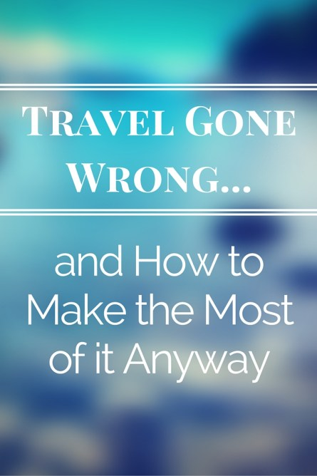 Travel Gone Wrong... and How to Make the Most of It Anyway