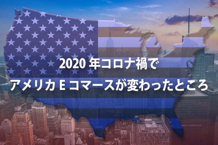 2020年コロナ禍でアメリカEコマースが変わったところ