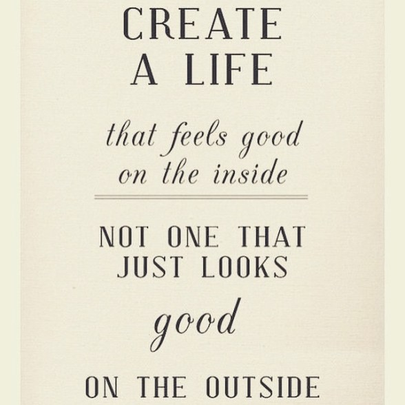 Create a life that feels good on the inside, not one that looks good on the outside.