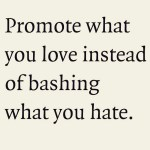 Promote what you love instead of bashing what you hatehellip