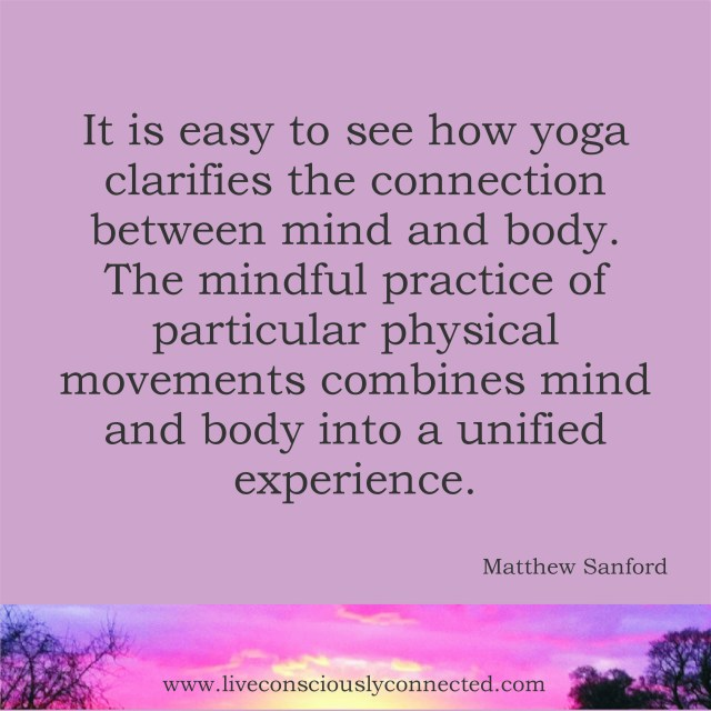 It is easy to see how yoga clarifies the connection between mind and body...