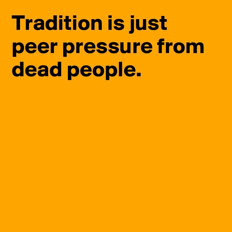 tradition is just peer pressure from dead people