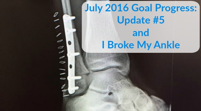 July 2016 Goal Progress: Update #5 + I Broke My Ankle