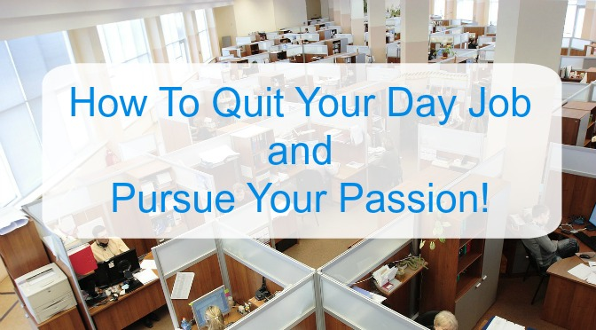 How to Quit Your Day Job and Pursue Your Passion!