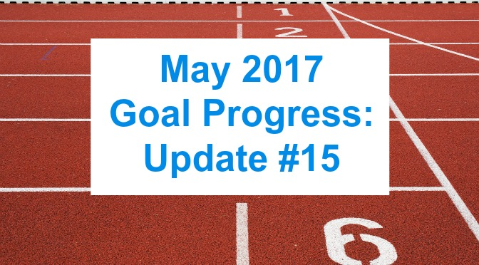 May 2017 Goal Progress: Update #15