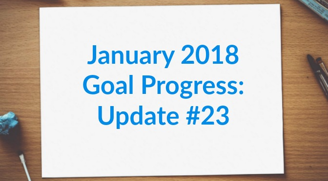 January 2018 Goal Progress: Update #23