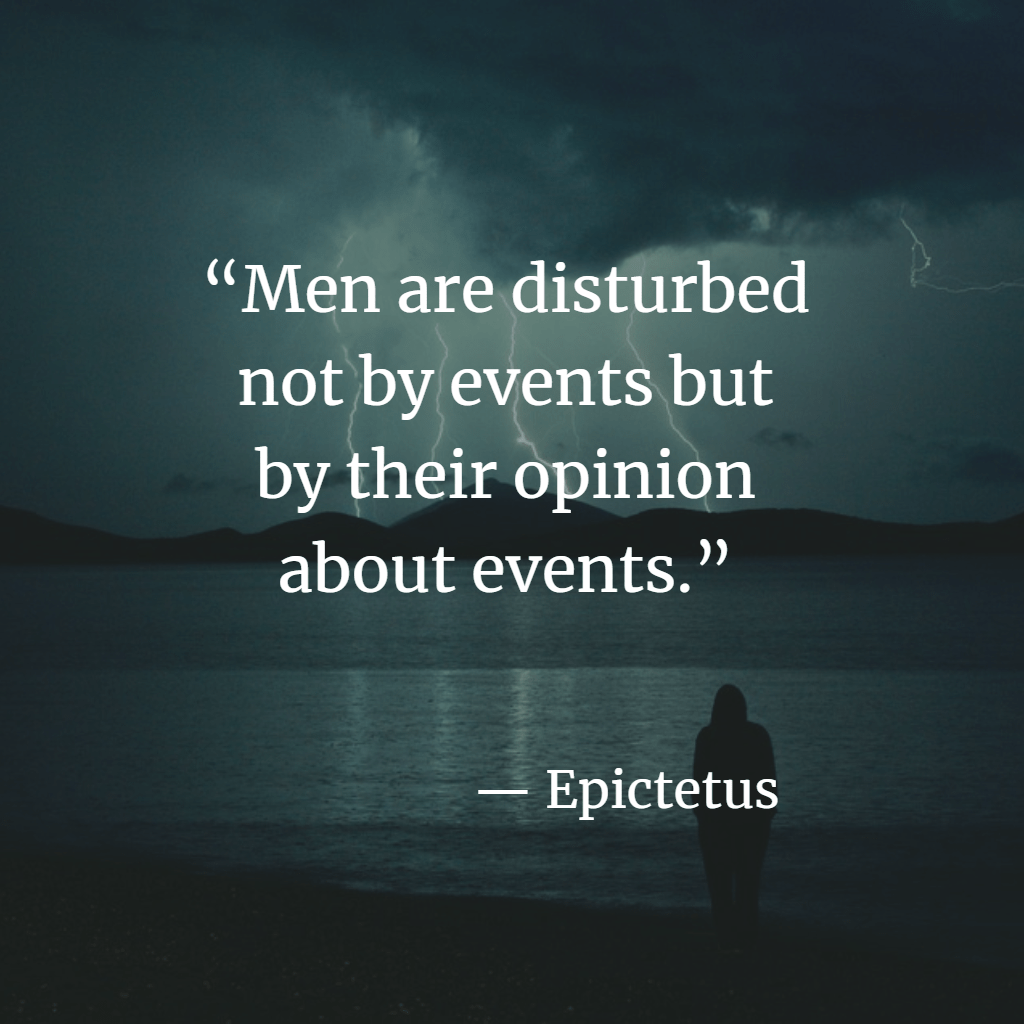 """""""Men are disturbed not by events but by their opinion about events."""" - Epictetus"""