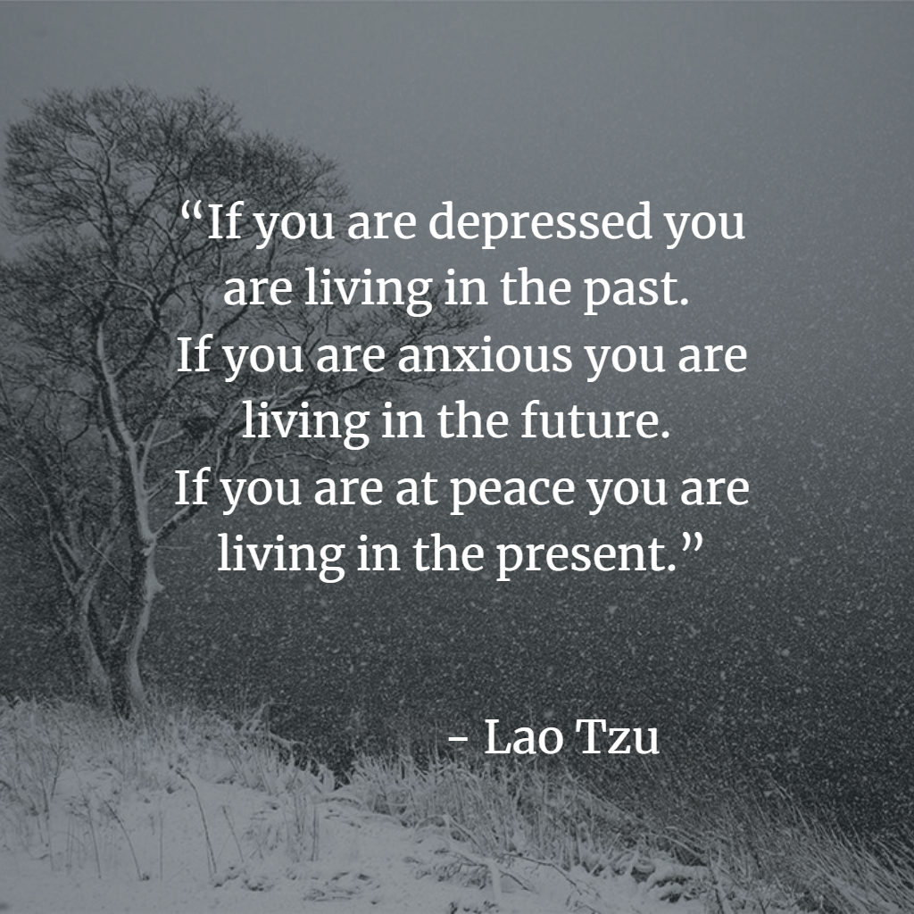"""""""If you are depressed you are living in the past.  If you are anxious you are living in the future.  If you are at peace you are living in the present.""""  ― Lao Tzu"""
