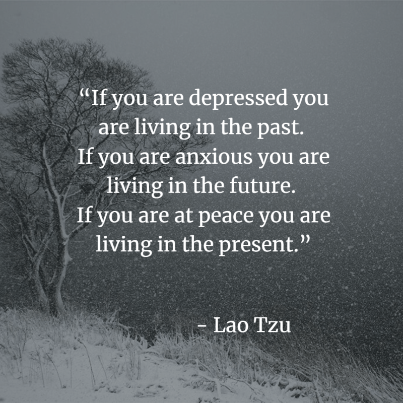 """If you are depressed you are living in the past.  If you are anxious you are living in the future.  If you are at peace you are living in the present.""  ― Lao Tzu"