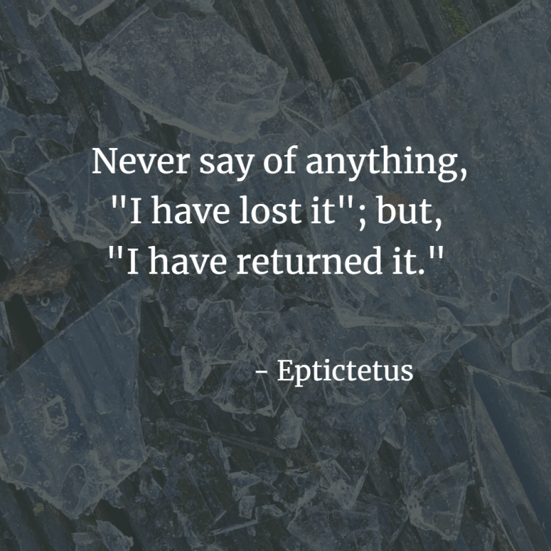 """Never say of anything, """"I have lost it""""; but,  """"I have returned it."""" - Epictetus"""