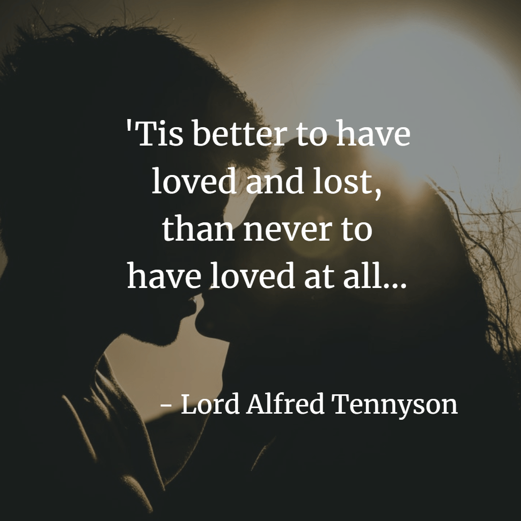 Tis better to have loved and lost, than never to have loved at all - Tennyson