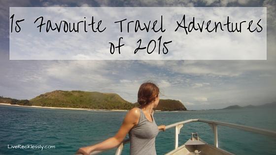 15 Favourite Travel Adventures of 2015 - LiveRecklessly.com