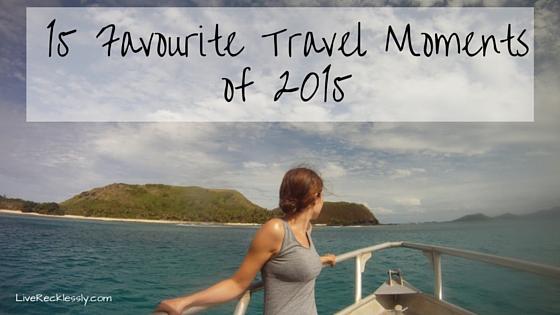 15 Favourite Travel Moments of 2015 - LiveRecklessly.com