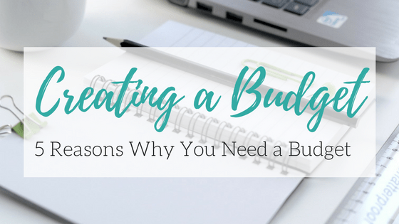 Creating a Budget: 5 Reasons You Need a Budget