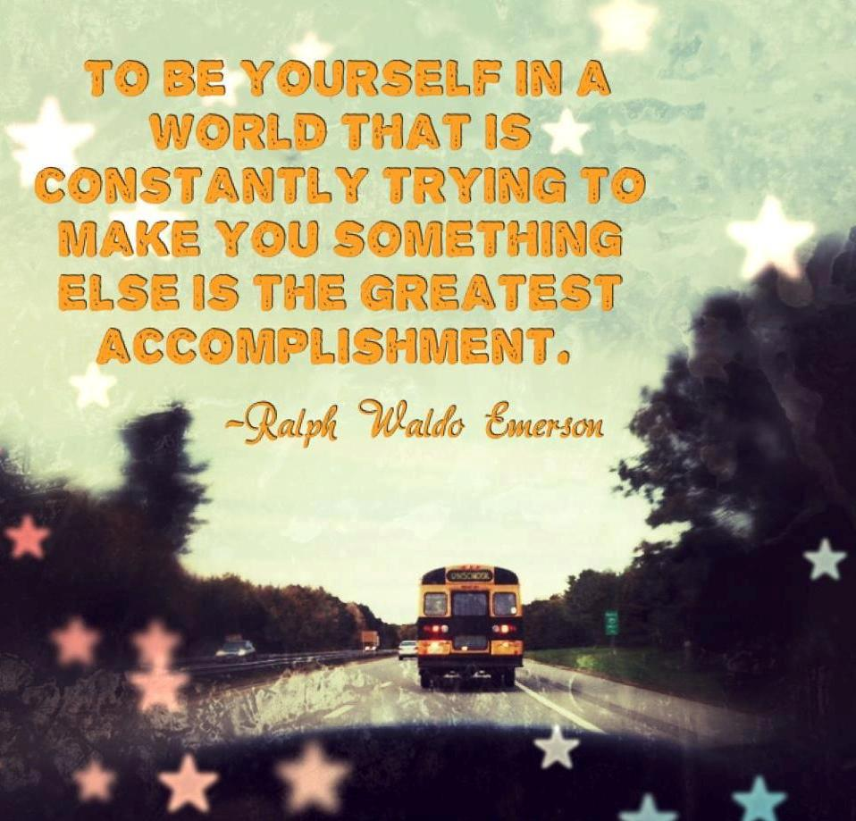 """To be yourself in a world that is constantly trying to make you something else is the greatest accomplishment."" - Ralph Waldo Emerson"