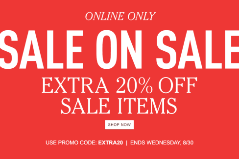 Online Only. SALE ON SALE. Extra 20% Off Sale Items. USE PROMO CODE: EXTRA20 – Ends Wednesday, 8/30