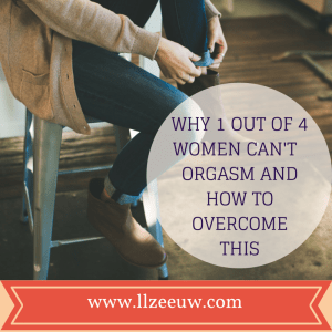 Why 1 out of 4 women is not able to orgasm and how to overcome this