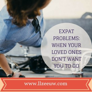 Expat problems: When your loved ones don't want you to go